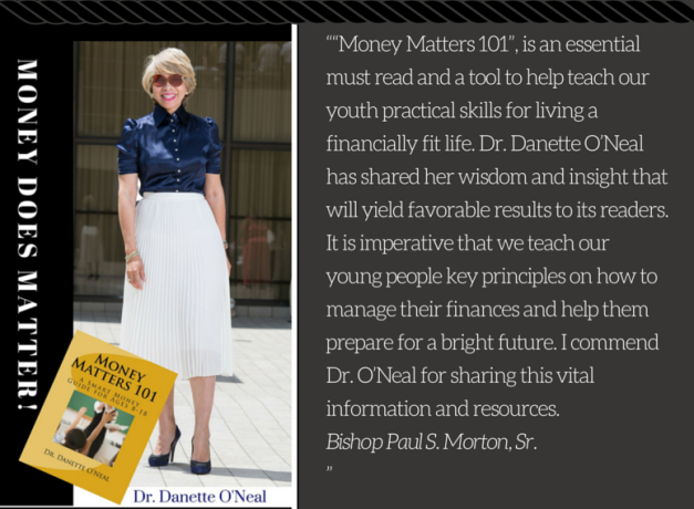 """""Money Matters 101"", is an essential must read and a tool to help teach our youth practical skills for living a financially fit life. Dr. Danette O'Neal has shared her wisdom and insight that will yield fav"